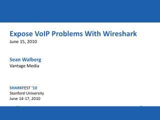 Expose VoIP Problems With Wireshark June 15, 2010 Sean Walberg Vantage Media SHARK FEST '10