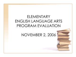 ELEMENTARY  ENGLISH LANGUAGE ARTS PROGRAM EVALUATION NOVEMBER 2, 2006