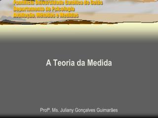 Pontifícia Universidade Católica de Goiás  Departamento de Psicologia Avaliação, Métodos e Medidas