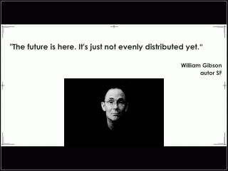 """The future is here. It's just not evenly distributed yet."" William Gibson autor SF"