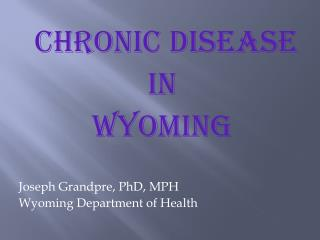 CHRONIC DISEASE IN  WYOMING Joseph Grandpre, PhD, MPH Wyoming Department of Health