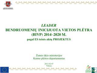LEADER  BENDRUOMENIŲ INICIJUOTA VIETOS PLĖTRA (BIVP) 2014–2020 M. pagal ES teisės aktų PROJEKTUS