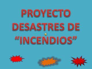 """PROYECTO   DESASTRES DE """"INCENDIOS"""""""
