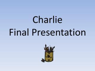 Charlie  Final Presentation