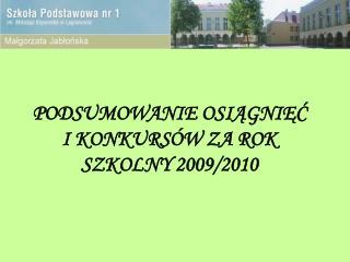 PODSUMOWANIE OSIĄGNIĘĆ  I KONKURSÓW ZA ROK SZKOLNY 2009/2010