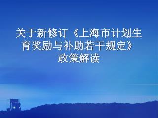 关于新修订 《 上海市计划生育奖励与补助若干规定 》 政策解读