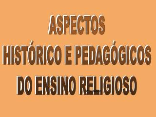 ASPECTOS HISTÓRICO E PEDAGÓGICOS DO ENSINO RELIGIOSO