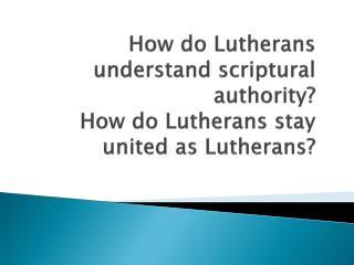 How do Lutherans understand scriptural authority? How do Lutherans stay united as Lutherans?