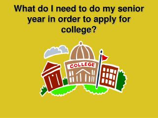 What do I need to do my senior year in order to apply for college?