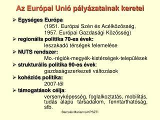 Az Európai Unió pályázatainak keretei  Egységes Európa  (1951. Európai Szén és Acélközösség,