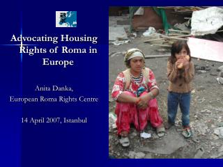 Advocating Housing Rights of Roma in Europe Anita Danka ,  E uropean  R oma  R ights  C entre