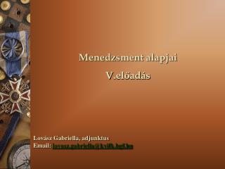 Menedzsment alapjai V .előadás Lovász Gabriella, adjunktus Email:  lovasz.gabriella@kvifk.bgf.hu