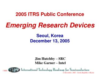 2005 ITRS Public Conference Emerging Research Devices Seoul, Korea December 13, 2005