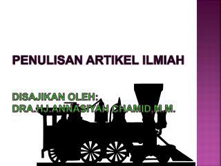 PENULISAN ARTIKEL ILMIAH Disajikan  oleh : Dra.Hj. A nnas i yah Chamid,M.M.