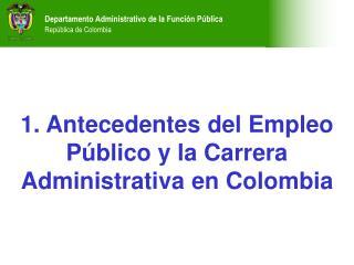 1. Antecedentes del Empleo P�blico y la Carrera Administrativa en Colombia