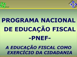 PROGRAMA NACIONAL DE EDUCAÇÃO FISCAL -PNEF-  A EDUCAÇÃO FISCAL COMO EXERCÍCIO DA CIDADANIA
