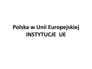 Polska w Unii Europejskiej INSTYTUCJE  UE