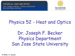 Physics 52 - Heat and Optics  Dr. Joseph F. Becker Physics Department San Jose State University