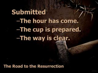 Submitted The hour has come. The cup is prepared. The way is clear.