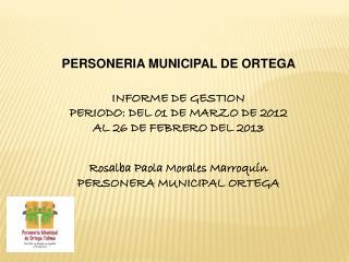PERSONERIA MUNICIPAL DE ORTEGA  INFORME DE GESTION  PERIODO: DEL 01 DE MARZO DE 2012