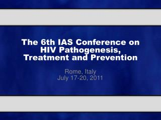 The 6th IAS Conference on HIV Pathogenesis,  Treatment and Prevention