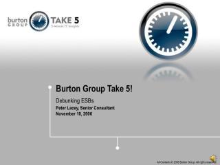 Burton Group Take 5! Debunking ESBs Peter Lacey, Senior Consultant November 10, 2006