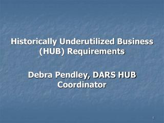 Historically Underutilized Business (HUB) Requirements Debra Pendley, DARS HUB Coordinator
