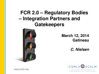 FCR 2.0 � Regulatory Bodies � Integration Partners and Gatekeepers March 12, 2014  Gatineau