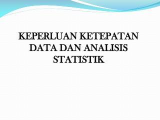 KEPERLUAN KETEPATAN DATA DAN ANALISIS STATISTIK