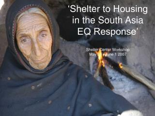 'Shelter to Housing in the South Asia EQ Response' Shelter Center Workshop May 31 –June 1 2007