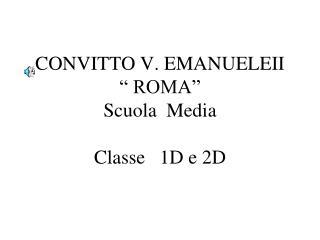 """CONVITTO V. EMANUELEII """" ROMA"""" Scuola  Media Classe   1D e 2D"""
