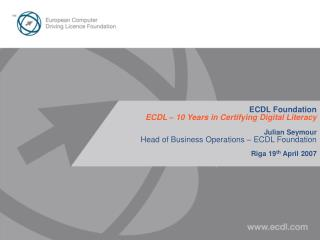 ECDL Foundation ECDL – 10 Years in Certifying Digital Literacy Julian Seymour