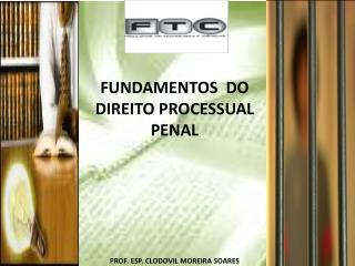 FUNDAMENTOS  DO DIREITO PROCESSUAL PENAL PROF. ESP. CLODOVIL MOREIRA SOARES