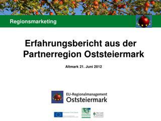 Erfahrungsbericht aus der Partnerregion Oststeiermark Altmark 21. Juni 2012
