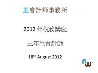 2012  年稅務講座 王年生會計師 18 th  August 2012