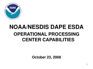NOAA/NESDIS DAPE ESDA OPERATIONAL PROCESSING CENTER CAPABILITIES October 23, 2008