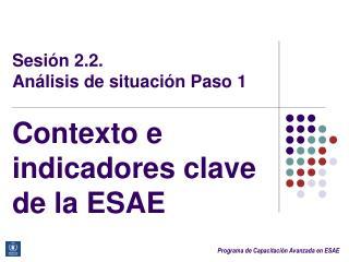 Sesión 2.2. Análisis de situación Paso 1 Contexto e indicadores clave de la ESAE