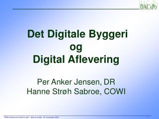 Det Digitale Byggeri  og  Digital Aflevering Per Anker Jensen, DR Hanne Strøh Sabroe, COWI