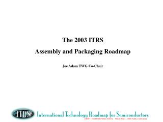 The 2003 ITRS  Assembly and Packaging Roadmap Joe Adam TWG Co-Chair