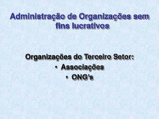 Administração de Organizações sem fins lucrativos Organizações do Terceiro Setor: Associações