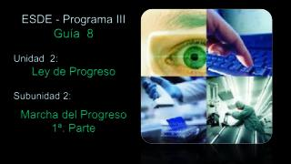 ESDE - Programa III Guía   8 Unidad  2:  Ley de Progreso Subunidad 2: Marcha del Progreso