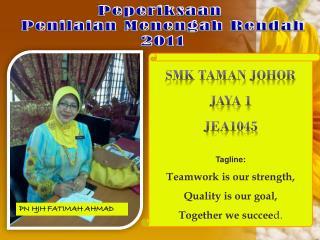 smk taman johor jaya  1 JEA1045 Tagline: Teamwork is our strength,  Quality is our goal,