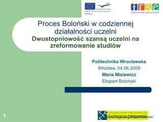 Politechnika Wrocławska Wrocław, 04.06.2009 Maria Misiewicz Ekspert Boloński