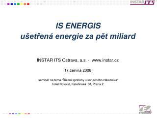 IS ENERGIS  ušetřená energie za pět miliard INSTAR ITS Ostrava, a.s. -  instar.cz