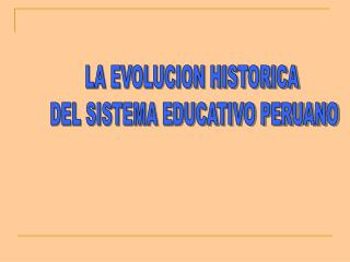 LA EVOLUCION HISTORICA  DEL SISTEMA EDUCATIVO PERUANO