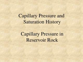 Capillary Pressure and  Saturation History   Capillary Pressure in  Reservoir Rock