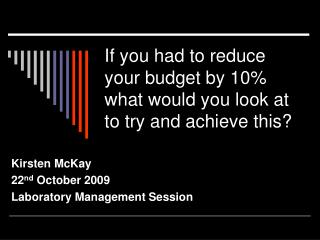 If you had to reduce your budget by 10% what would you look at to try and achieve this?