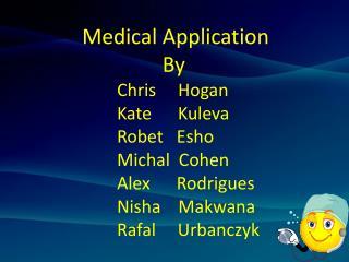 Medical Application   By Chris     Hogan  Kate      Kuleva Robet   Esho         Michal  Cohen