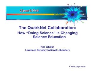 "The QuarkNet Collaboration: How ""Doing Science"" is Changing Science Education Kris Whelan"