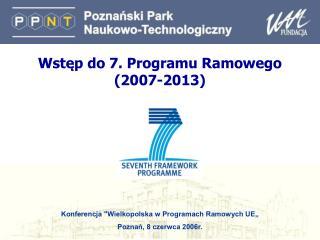 Wstęp do 7. Programu Ramowego ( 2007-2013 )